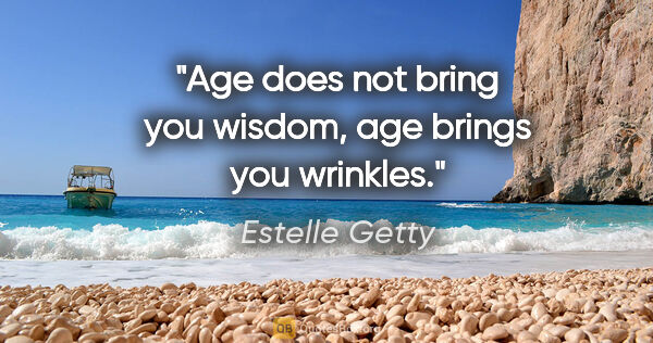 "Estelle Getty quote: ""Age does not bring you wisdom, age brings you wrinkles."""