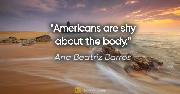 "Ana Beatriz Barros quote: ""Americans are shy about the body."""