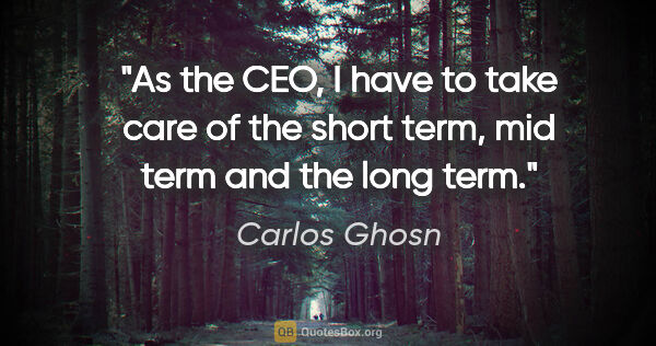 "Carlos Ghosn quote: ""As the CEO, I have to take care of the short term, mid term..."""