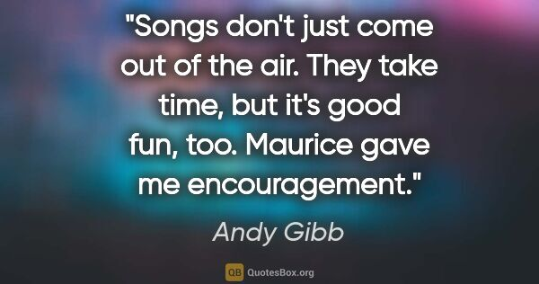 "Andy Gibb quote: ""Songs don't just come out of the air. They take time, but it's..."""