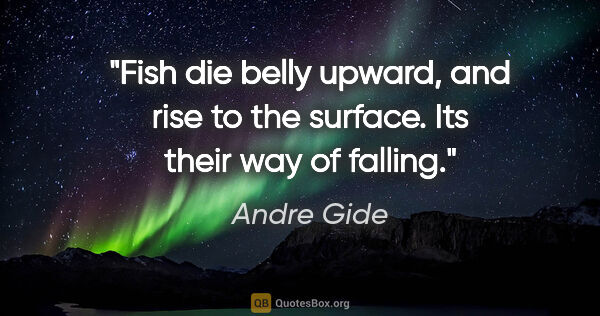 "Andre Gide quote: ""Fish die belly upward, and rise to the surface. Its their way..."""