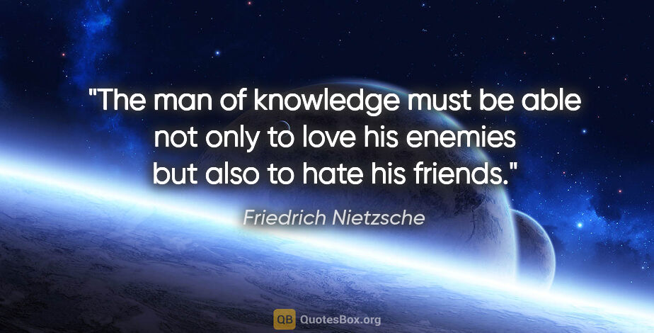 "Friedrich Nietzsche quote: ""The man of knowledge must be able not only to love his enemies..."""