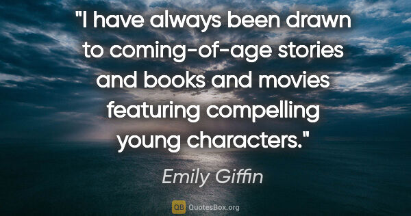 "Emily Giffin quote: ""I have always been drawn to coming-of-age stories and books..."""