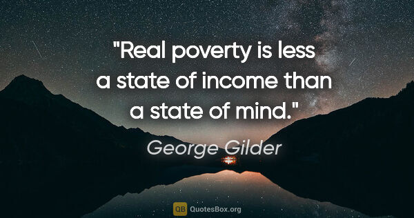 "George Gilder quote: ""Real poverty is less a state of income than a state of mind."""