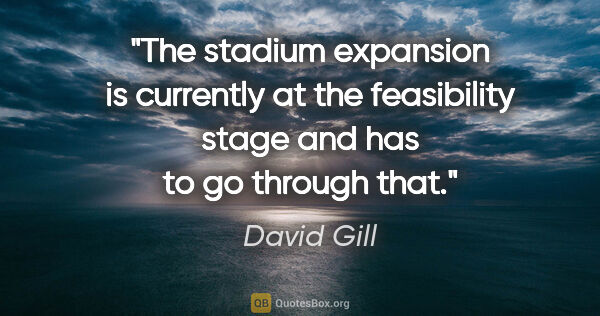 "David Gill quote: ""The stadium expansion is currently at the feasibility stage..."""