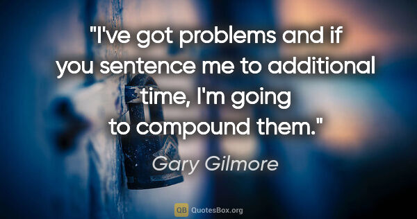 "Gary Gilmore quote: ""I've got problems and if you sentence me to additional time,..."""