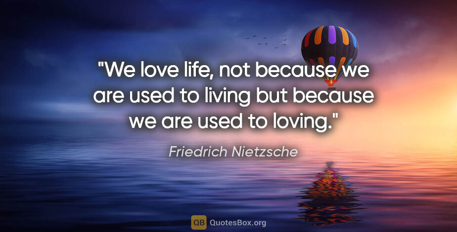 "Friedrich Nietzsche quote: ""We love life, not because we are used to living but because we..."""