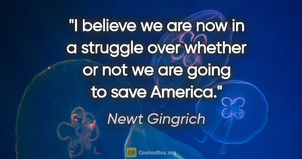 "Newt Gingrich quote: ""I believe we are now in a struggle over whether or not we are..."""