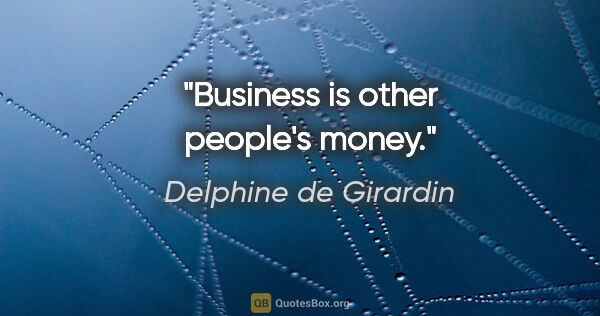 "Delphine de Girardin quote: ""Business is other people's money."""