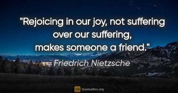 "Friedrich Nietzsche quote: ""Rejoicing in our joy, not suffering over our suffering, makes..."""