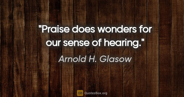 "Arnold H. Glasow quote: ""Praise does wonders for our sense of hearing."""
