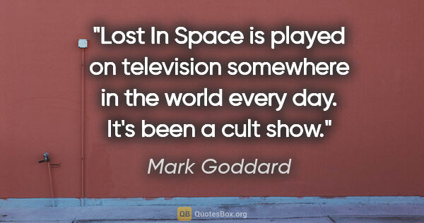 "Mark Goddard quote: ""Lost In Space is played on television somewhere in the world..."""