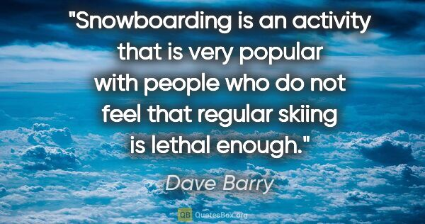 "Dave Barry quote: ""Snowboarding is an activity that is very popular with people..."""