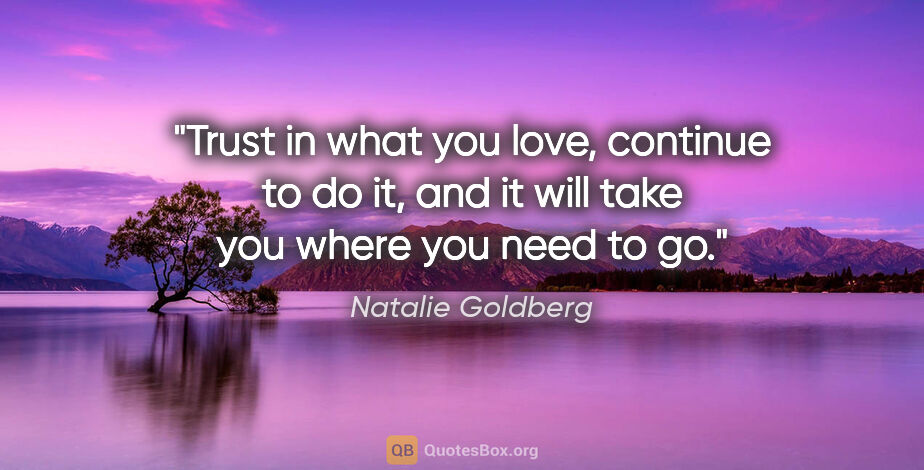 "Natalie Goldberg quote: ""Trust in what you love, continue to do it, and it will take..."""