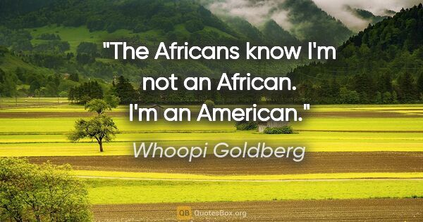 "Whoopi Goldberg quote: ""The Africans know I'm not an African. I'm an American."""