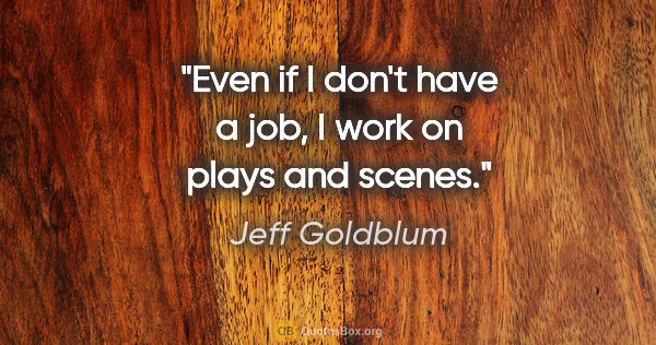 "Jeff Goldblum quote: ""Even if I don't have a job, I work on plays and scenes."""