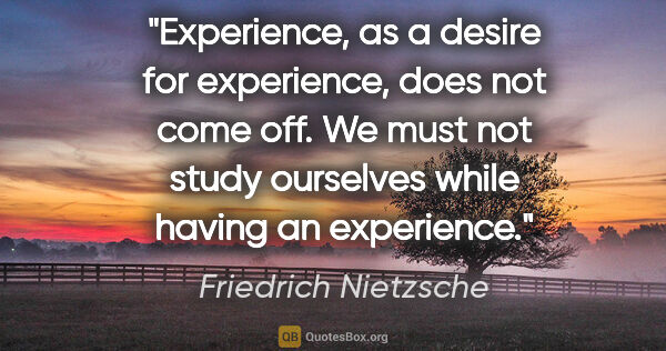 "Friedrich Nietzsche quote: ""Experience, as a desire for experience, does not come off. We..."""