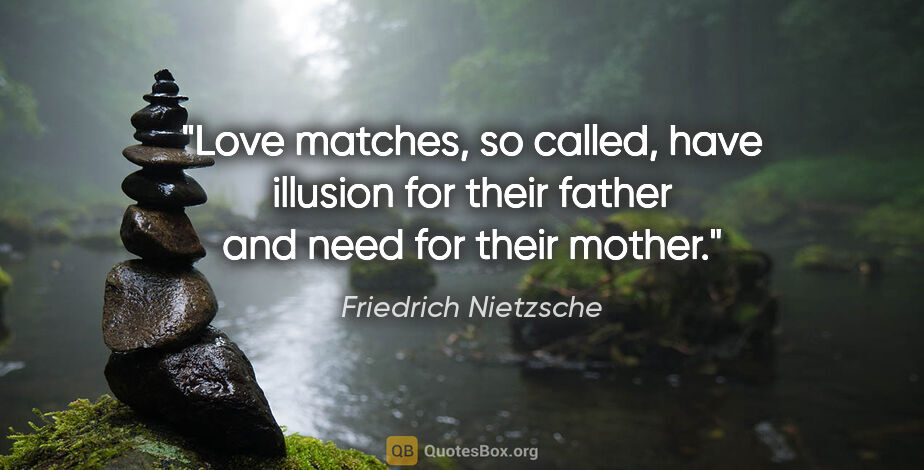 "Friedrich Nietzsche quote: ""Love matches, so called, have illusion for their father and..."""