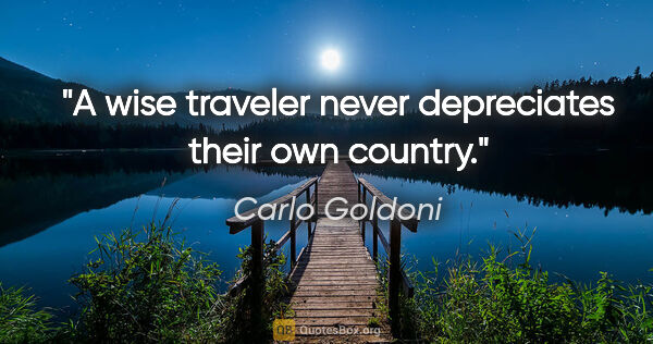 "Carlo Goldoni quote: ""A wise traveler never depreciates their own country."""