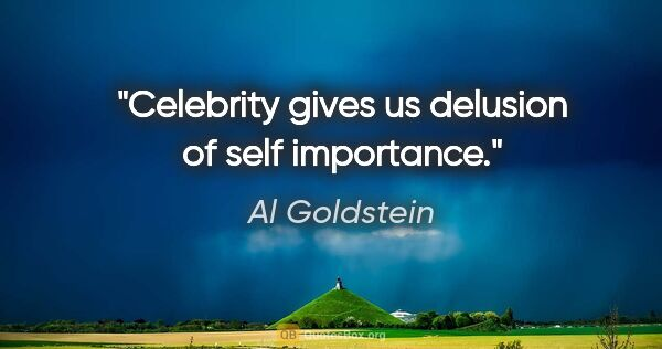 "Al Goldstein quote: ""Celebrity gives us delusion of self importance."""