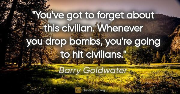 "Barry Goldwater quote: ""You've got to forget about this civilian. Whenever you drop..."""