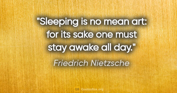 "Friedrich Nietzsche quote: ""Sleeping is no mean art: for its sake one must stay awake all..."""