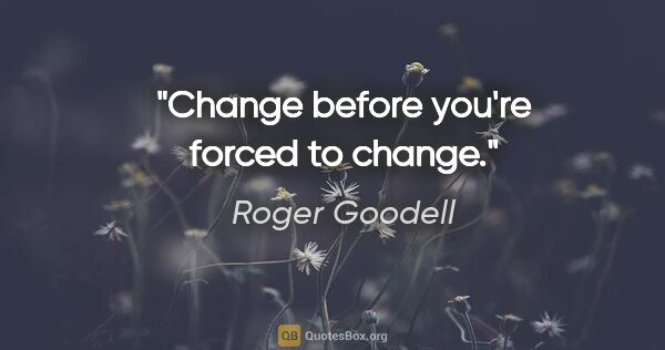 "Roger Goodell quote: ""Change before you're forced to change."""