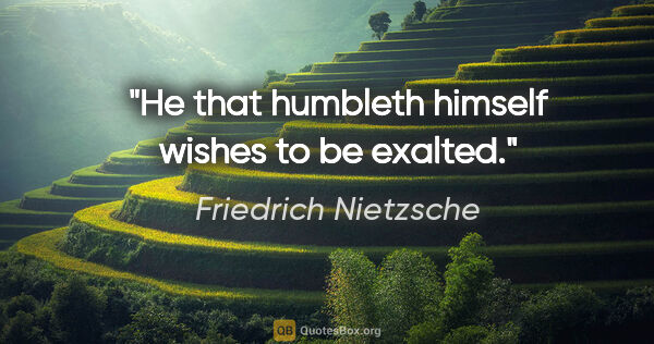 "Friedrich Nietzsche quote: ""He that humbleth himself wishes to be exalted."""