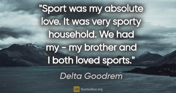 "Delta Goodrem quote: ""Sport was my absolute love. It was very sporty household. We..."""