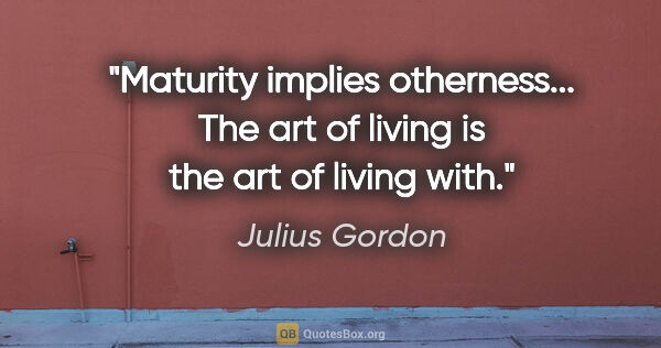 "Julius Gordon quote: ""Maturity implies otherness... The art of living is the art of..."""