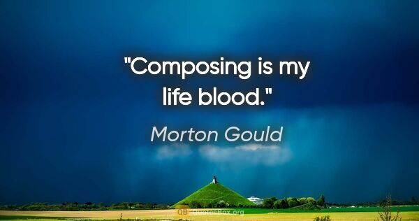 "Morton Gould quote: ""Composing is my life blood."""