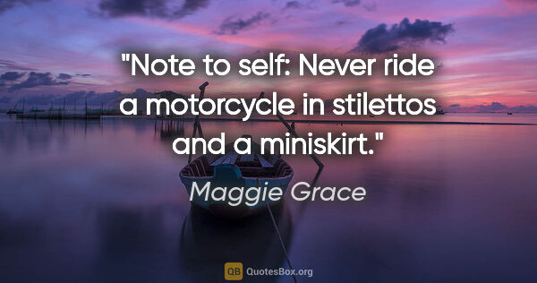 "Maggie Grace quote: ""Note to self: Never ride a motorcycle in stilettos and a..."""