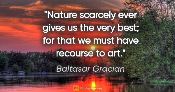 "Baltasar Gracian quote: ""Nature scarcely ever gives us the very best; for that we must..."""