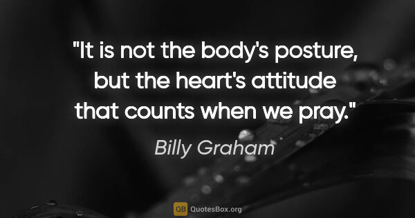 "Billy Graham quote: ""It is not the body's posture, but the heart's attitude that..."""