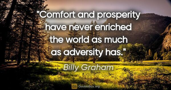 "Billy Graham quote: ""Comfort and prosperity have never enriched the world as much..."""