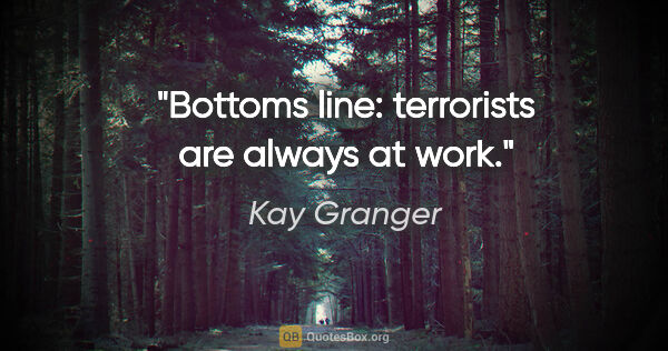 "Kay Granger quote: ""Bottoms line: terrorists are always at work."""