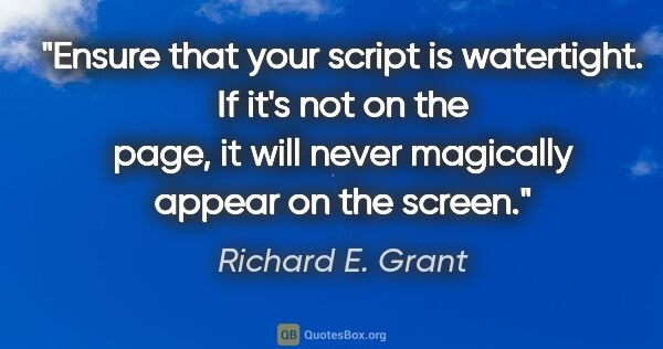 "Richard E. Grant quote: ""Ensure that your script is watertight. If it's not on the..."""