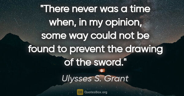 "Ulysses S. Grant quote: ""There never was a time when, in my opinion, some way could not..."""