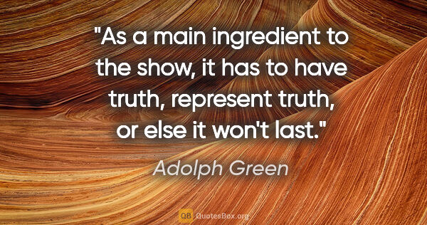 "Adolph Green quote: ""As a main ingredient to the show, it has to have truth,..."""