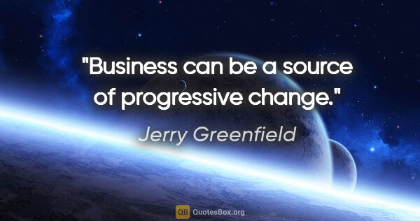 "Jerry Greenfield quote: ""Business can be a source of progressive change."""