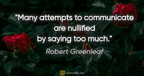 "Robert Greenleaf quote: ""Many attempts to communicate are nullified by saying too much."""