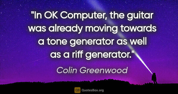 "Colin Greenwood quote: ""In OK Computer, the guitar was already moving towards a tone..."""