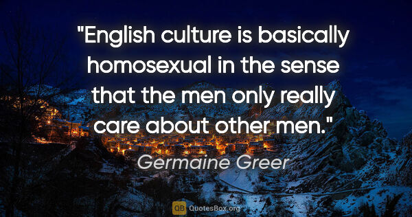 "Germaine Greer quote: ""English culture is basically homosexual in the sense that the..."""