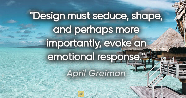 "April Greiman quote: ""Design must seduce, shape, and perhaps more importantly, evoke..."""