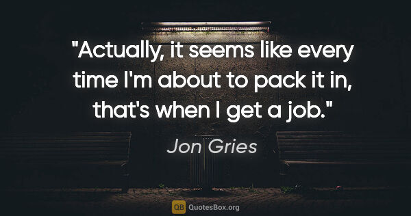 "Jon Gries quote: ""Actually, it seems like every time I'm about to pack it in,..."""
