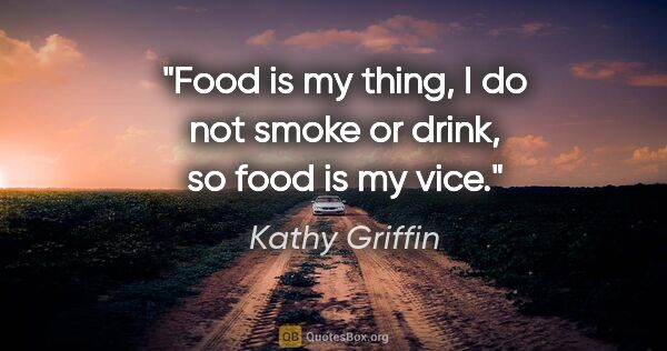 "Kathy Griffin quote: ""Food is my thing, I do not smoke or drink, so food is my vice."""