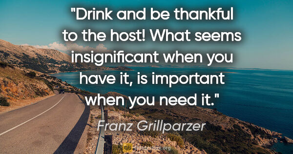 "Franz Grillparzer quote: ""Drink and be thankful to the host! What seems insignificant..."""