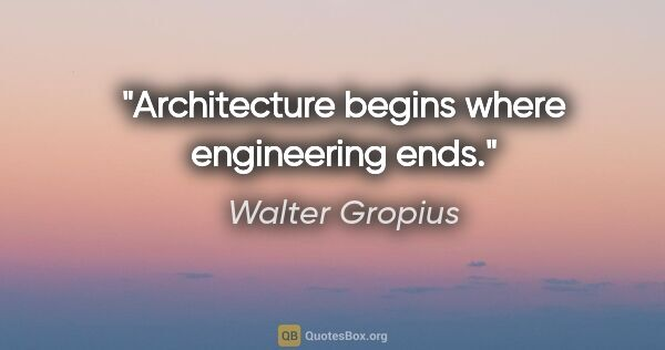"Walter Gropius quote: ""Architecture begins where engineering ends."""