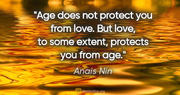 "Anais Nin quote: ""Age does not protect you from love. But love, to some extent,..."""
