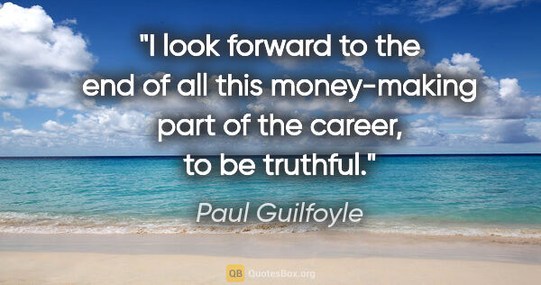 "Paul Guilfoyle quote: ""I look forward to the end of all this money-making part of the..."""